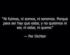 """""""Ni fuimos, ni somos, ni seremos. Porque para ser hay que estar, y no quisimos ni ser, ni estar, ni querer."""" — Fer Dichter"""