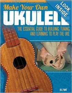 Make Your Own Ukulele: The Essential Guide to Building, Tuning, and Learning to Play the Uke: Bill Plant: 9781565235656: Amazon.com: Books