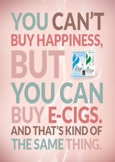 You can't buy happiness, but you can buy e-cigs and that's kind of the same thing.