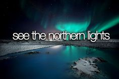see the Northern Lights because i always see them in movies and i want to see them myself