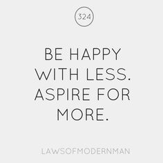 Be happy with less. Aspire for more.