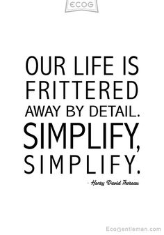 ♂ Black & white Quotes by Henry David Thoreau OUR LIFE IS FRITTERED AWAY BY DETAIL SIMPLIFY SIMPLIFY - ecogentleman