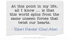At this point in my life, all I know ... is that this world spins from the same unseen forces that twist our hearts. Cloud Atlas