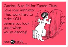 Cardinal Rule #4 for Zumba Class. Love your instructor. They work hard to make YOU believe you look good when you're dancing!