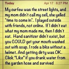 "My curfew was the street lights, and my mom didn't call my cell, she yelled ""time to come in."" I played outside with friends, not online. If I didn't eat what my mom made me, then I didn't eat. Hand sanitizer didn't exist, but you could get your mouth washed out with soap. I rode a bike without a helmet. and getting dirty was ok."