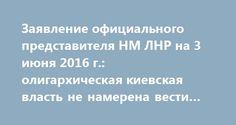 Заявление официального представителя НМ ЛНР на 3 июня 2016 г.: олигархическая киевская власть не намерена вести мирный диалог http://rusdozor.ru/2016/06/03/zayavlenie-oficialnogo-predstavitelya-nm-lnr-na-3-iyunya-2016-g-oligarxicheskaya-kievskaya-vlast-ne-namerena-vesti-mirnyj-dialog/  Ситуация в зоне ответственности Народной милиции существенных изменений за минувшие сутки не претерпела, продолжает оставаться напряженной и сохраняет тенденции к обострению. Вчера, украинские каратели из 54…