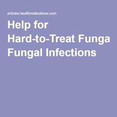 Help for Hard-to-Treat Fungal Infections