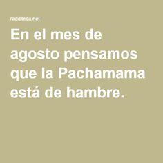 En el mes de agosto pensamos que la Pachamama está de hambre.