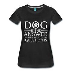 Dog is the answer - Tee shirt Premium Femme