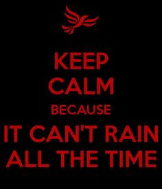 KEEP CALM BECAUSE IT CAN'T RAIN ALL THE TIME