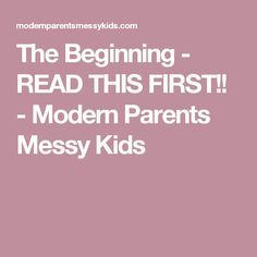 The Beginning - READ THIS FIRST!! - Modern Parents Messy Kids