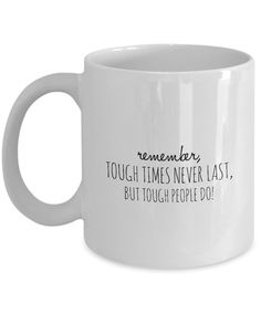 """""""Remember, Tough Times Never Last, But Tough People Do!"""" Inspirational Coffee Mug  This is the perfect coffee mug for anyone who is going through a tough time. We need a reminder that things will get better. So, pour your favorite coffee blends in this coffee cup, knowing that you are going to be okay. Buy a cup for yourself, and for your friends who need a reminder to not give up and keep going because everything is going to be alright."""