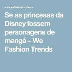 Se as princesas da Disney fossem personagens de mangá – We Fashion Trends
