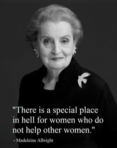 """There is a special place in hell for women who do not help other women."" - Madeleine Albright, quote"