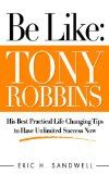Free Kindle Book -  [Biographies & Memoirs][Free] Be Like: Tony Robbins - His Best Practical Life Changing Tips to Have Unlimited Success Now