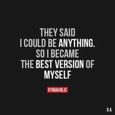 They said I could be anything... So I became the best version of myself