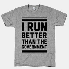 I Run Better Than The Government. And I can't run, for real. @Elizabeth Meservey this made me think of you!