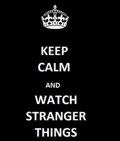 Keep calm and watch stranger things. Now.
