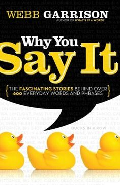 Why You Say It: The Fascinating Stories Behind over 600 Everyday Words and Phrases by Webb Garrison http://www.amazon.com/dp/1595552995/ref=cm_sw_r_pi_dp_EV9.tb0J17B7H