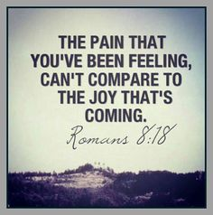 Romans 8:18 The pain that you've been feeling can't compare to the joy that's coming. // AMEN!!