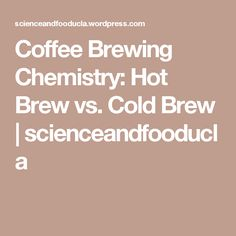 Coffee Brewing Chemistry: Hot Brew vs. Cold Brew | scienceandfooducla