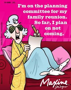 Maxine: I'm on the planning committee for my family reunion.  So far, I plan on not coming.