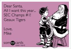 Dear Santa, All I want this year... SEC Champs #1! Geaux Tigers Love, Mike.