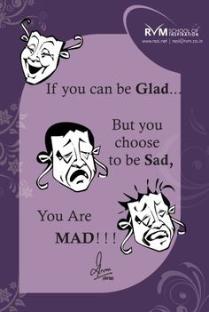 If we can be Glad .........But we choose to be Sad, we Are MAD! ! !-RVM