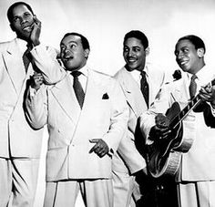 The Ink Spots. EEEEK THEY'RE SO DREAMY!!! Lol, no but really, they're awesome XD