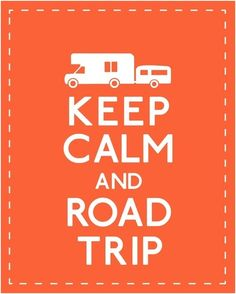 Keep Calm and Road Trip! Oh yes someday I shall have a trailer! Travel to my hearts content.