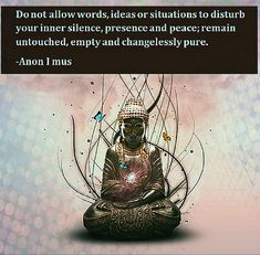 Do not allow words, ideas or situations to disturb your inner silence, presence and peace; remain untouched, empty and changelessly pure. -Anon I mus