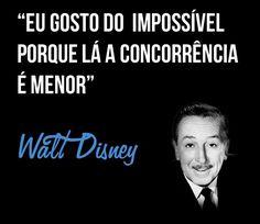 ''Eu gosto do impossível porque lá a concorrência é menor.'' -Walt Disney