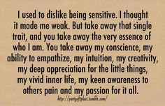 "Never be ashamed of being ""too sensitive."" ENFP/INFJ/all other NFs Great Quotes, Quotes To Live By, Me Quotes, Inspirational Quotes, Motivational, Cherish Quotes, Wisdom Quotes, The Words, Infp"