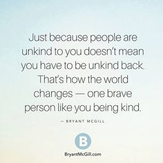 Let's all try to change the world just because some one is unkind to you be kind back.