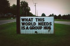 what this world needs is a group hug
