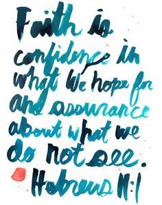 Faith is confidence in what we hope for and assurance about what we do not see.
