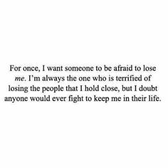 For once, I want someone to be afraid to lose me. I'm always the one who is terrified of losing the people that I hold close, but I doubt anyone would ever fight to keep me in their life.