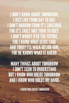I love love love this hymn. I personally know the One who holds tomorrow, and I hope you do as well :)