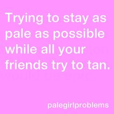 Pale girl problems - Nobody understands how I would rather have a porcelain complexion than one of a prune!<<< or get skin cancer Pale Girl Problems, Skin Problems, Pale People, Skins Quotes, The Ugly Truth, Describe Me, Pale Skin, Light Skin, Some Words