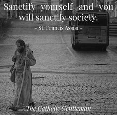 Sanctify yourself and you will sanctify society. - St. Francis of Assisi