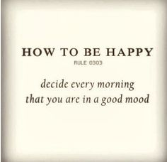 so simple: and that is how I wake up every morning, People with other agenda's though that wake up after me make sure my decision to be happy flies out the door!