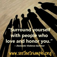 """""""Surround yourself with people who love and honor you."""" ~ Domestic violence survivor #seethetriumph"""