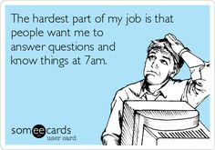The hardest part of my job is that people want me to answer questions and know things at 7am. Especially when 7am is at the end of my day.