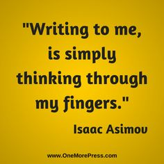 """Writing to me, is simply thinking through my fingers Isaac #Asimov #writingbiz www.OneMorePress.com"