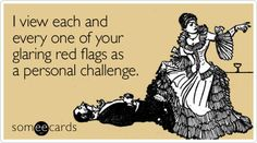 I view each and every one of your glaring red flags as a personal challenge.