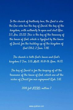 To the church of brotherly love, the Lord is also the One who has the key of David, the key of the kingdom, with authority to open and shut (Rev. 3:7; Isa. 22:22). This is the key of the treasury of the house of God, which is typified by the house of David, for the building up of the kingdom of God (39:2; 2 Sam. 7:16). The church is both God's house and God's kingdom (1 Tim. 3:15; Matt. 16:18-19; Rom. 14:17). The key of David is for the keeping of all the treasures of the house of God…