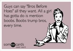 Guys can say 'Bros Before Hoes' all they want. All a girl has gotta do is mention boobs. Boobs trump bros, every time.