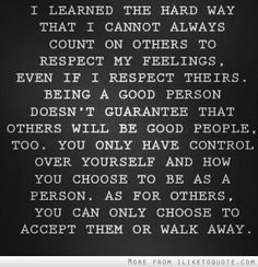I learned the hard way that I cannot always count on others to respect my feelings. even if I respect theirs. being a good person doesn't guarantee that others will be good people, too. you only have control over yourself and how you choose to be as a person. as for others, you can only choose to accept them or walk away. sad truth.