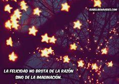 La felicidad no brota de la razón sino de la imaginación. #Frases Http://isabelbenavides.com/