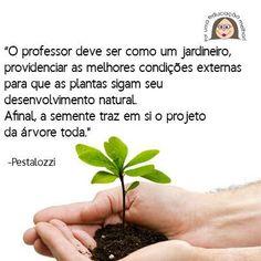 """""""O professor deve ser como um jardineiro..."""" - Pestalozzi"""